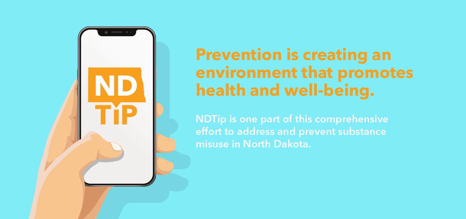 Prevention is creating an environment that promotes health and well-being. NDTip is one part of this comprehensive effort to address and prevent substance misuse in North Dakota.